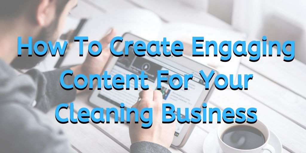 How To Create Engaging Content For Your Cleaning Business, market a cleaning business, how to market a cleaning business, marketing your cleaning business, marketing a cleaning business, how to market a cleaning business, how to use content marketing for a cleaning business, cleaning business marketing,