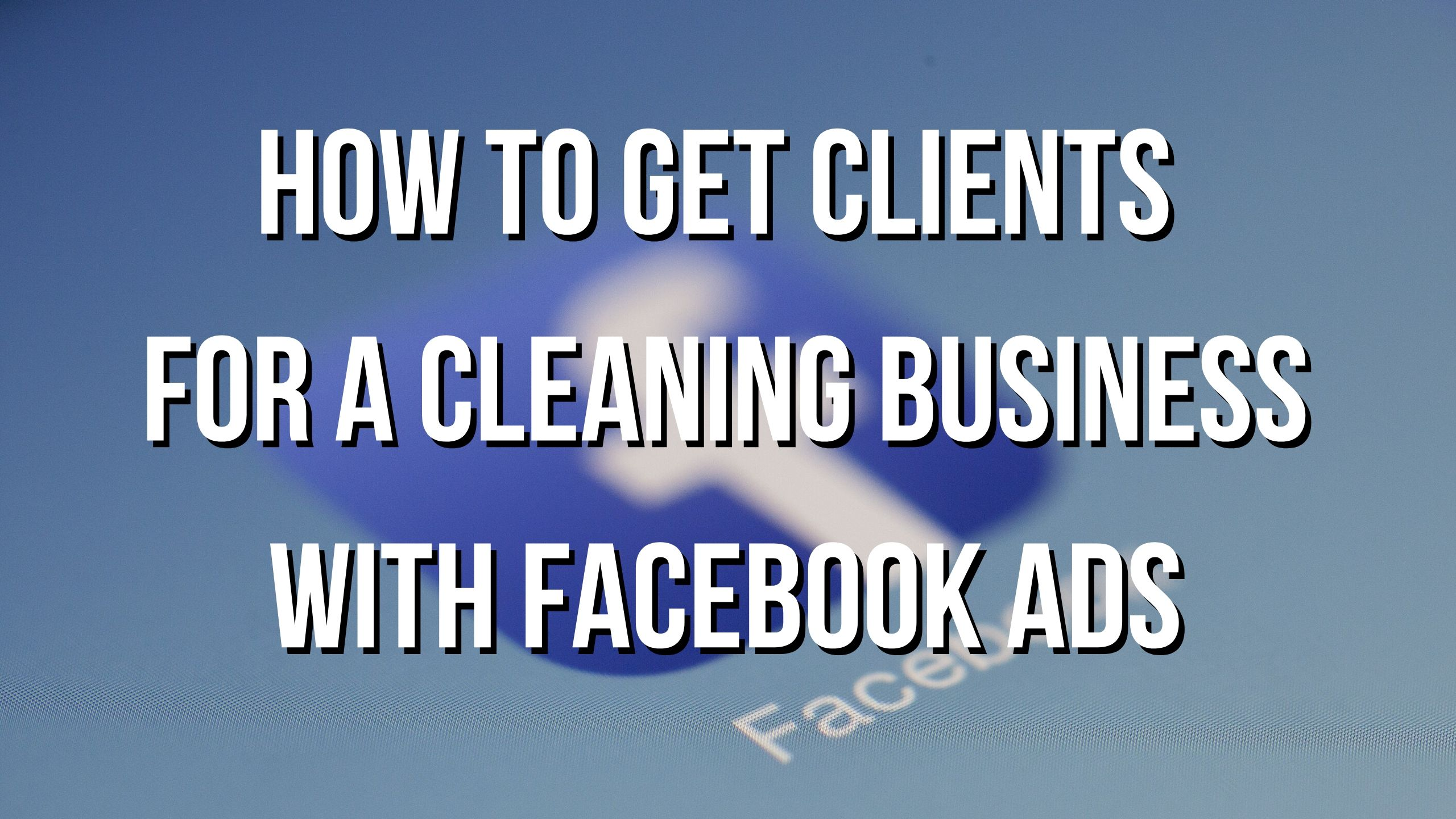 How To Get Clients For A Cleaning Business With Facebook Ads