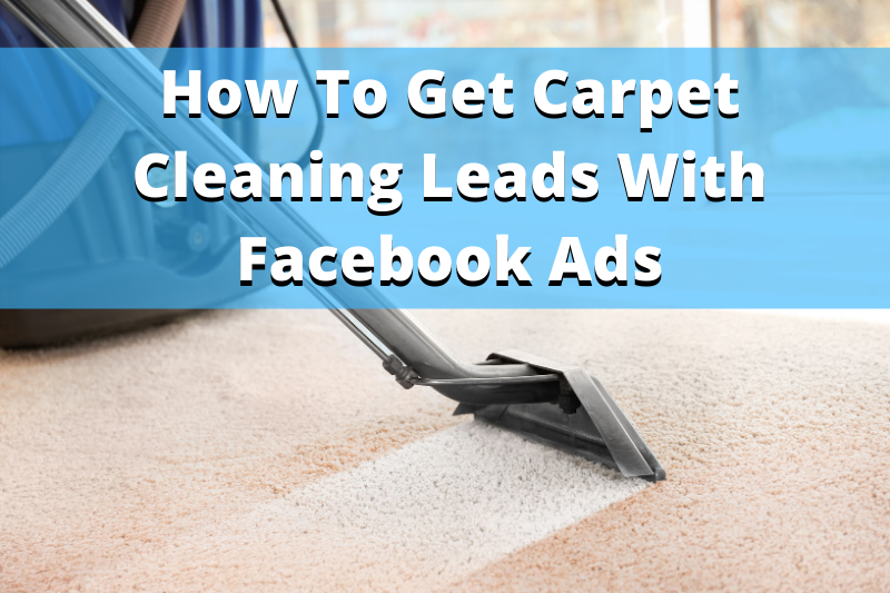 how to get carpet cleaning leads with Facebook Advertising
